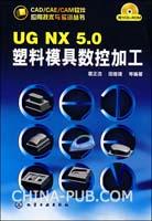 (赠品)CAD/CAE/CAM软件应用技术与实训丛书UG NX5.0塑料模具数控加工(附1CD)