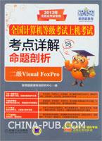 全国计算机等级考试上机考试考点详解与命题剖析:二级Visual FoxPro-2013年无纸化考试专用-(含1CD)